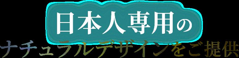 日本人専用のナチュラルデザインをご提供